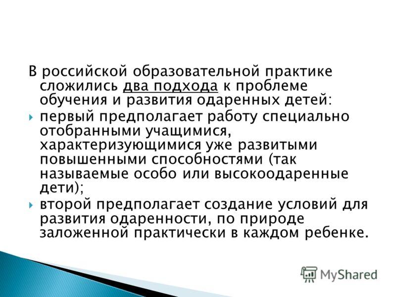 В российской образовательной практике сложились два подхода к проблеме обучения и развития одаренных детей: первый предполагает работу специально отобранными учащимися, характеризующимися уже развитыми повышенными способностями (так называемые особо