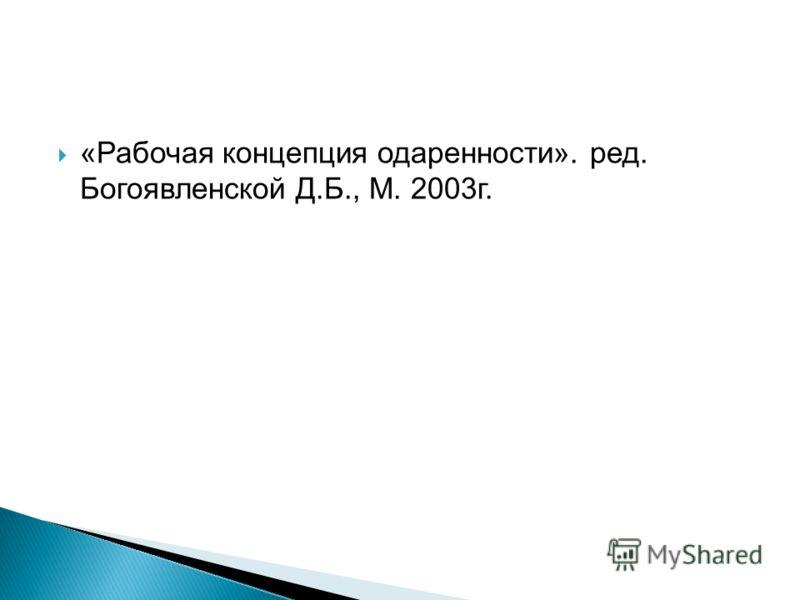 «Рабочая концепция одаренности». ред. Богоявленской Д.Б., М. 2003г.