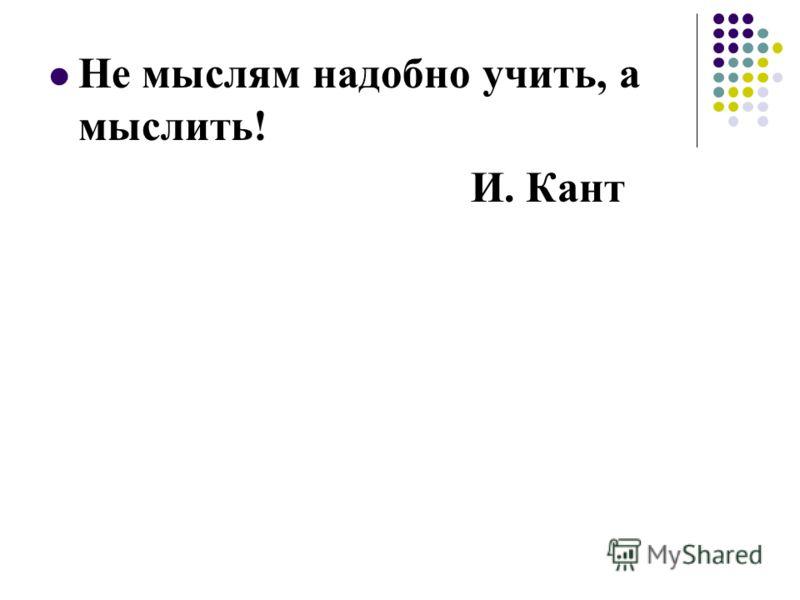 Не мыслям надобно учить, а мыслить! И. Кант