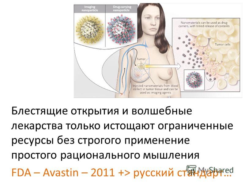 Блестящие открытия и волшебные лекарства только истощают ограниченные ресурсы без строгого применение простого рационального мышления FDA – Avastin – 2011 +> русский стандарт…