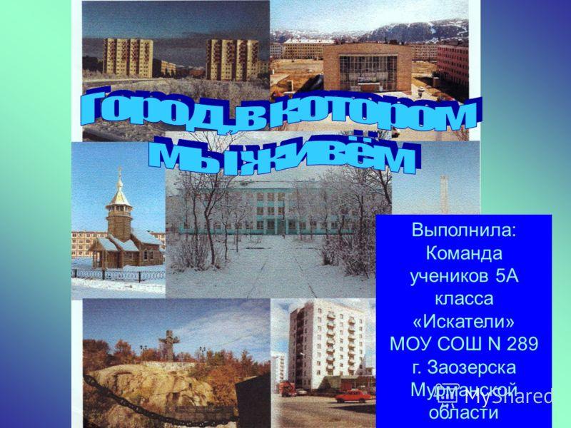 Выполнила: Команда учеников 5А класса «Искатели» МОУ СОШ N 289 г. Заозерска Мурманской области