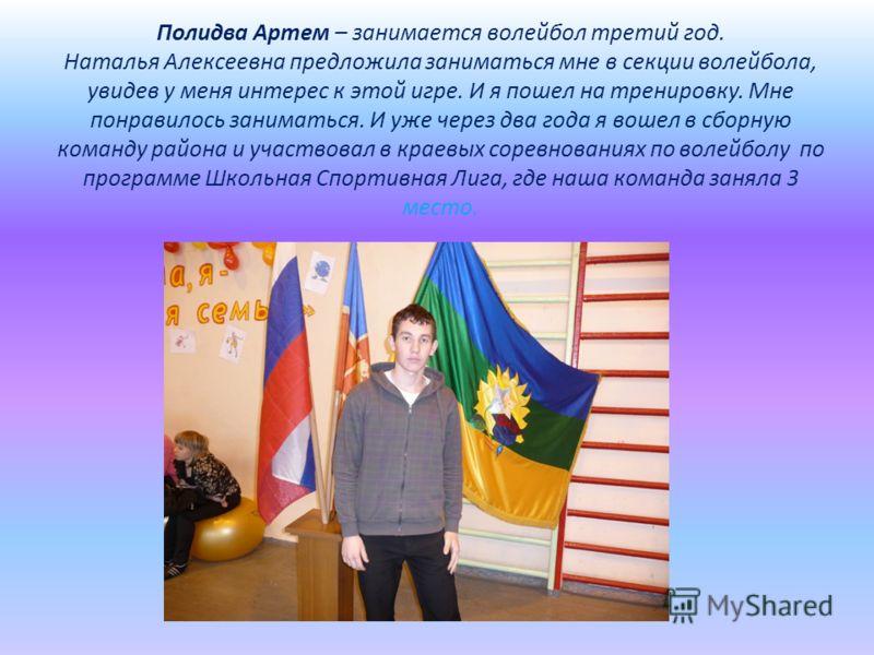 Полидва Артем – занимается волейбол третий год. Наталья Алексеевна предложила заниматься мне в секции волейбола, увидев у меня интерес к этой игре. И я пошел на тренировку. Мне понравилось заниматься. И уже через два года я вошел в сборную команду ра