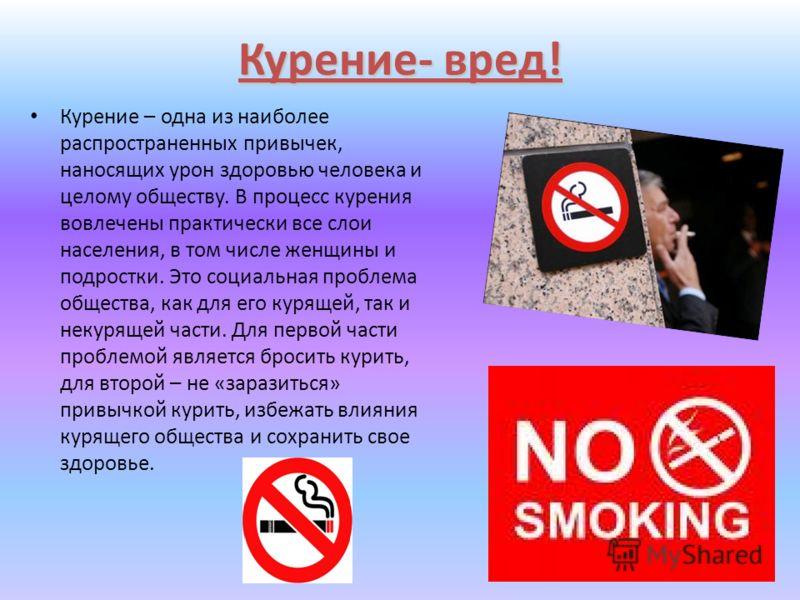 Курение- вред! Курение – одна из наиболее распространенных привычек, наносящих урон здоровью человека и целому обществу. В процесс курения вовлечены практически все слои населения, в том числе женщины и подростки. Это социальная проблема общества, ка