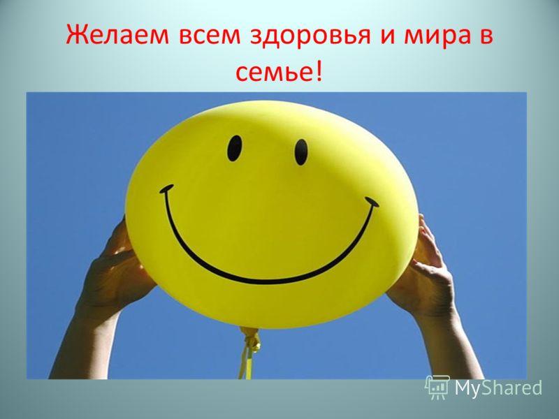 Желаем всем здоровья и мира в семье!