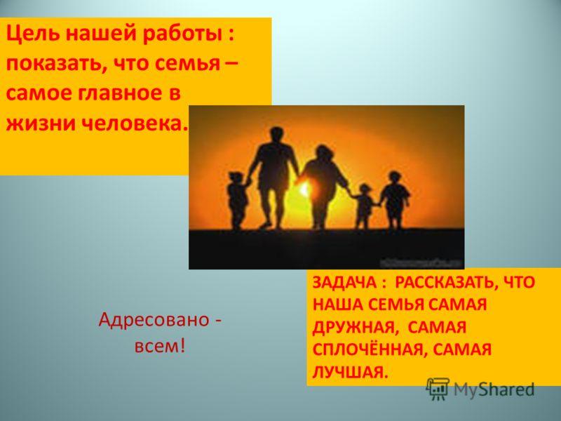 ЗАДАЧА : РАССКАЗАТЬ, ЧТО НАША СЕМЬЯ САМАЯ ДРУЖНАЯ, САМАЯ СПЛОЧЁННАЯ, САМАЯ ЛУЧШАЯ. Цель нашей работы : показать, что семья – самое главное в жизни человека. Адресовано - всем!
