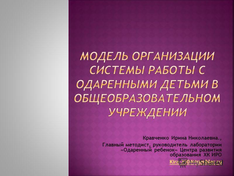 Кравченко Ирина Николаевна., Главный методист, руководитель лаборатории «Одаренный ребенок» Центра развития образования ХК ИРО Kira-2004@rambler.ru