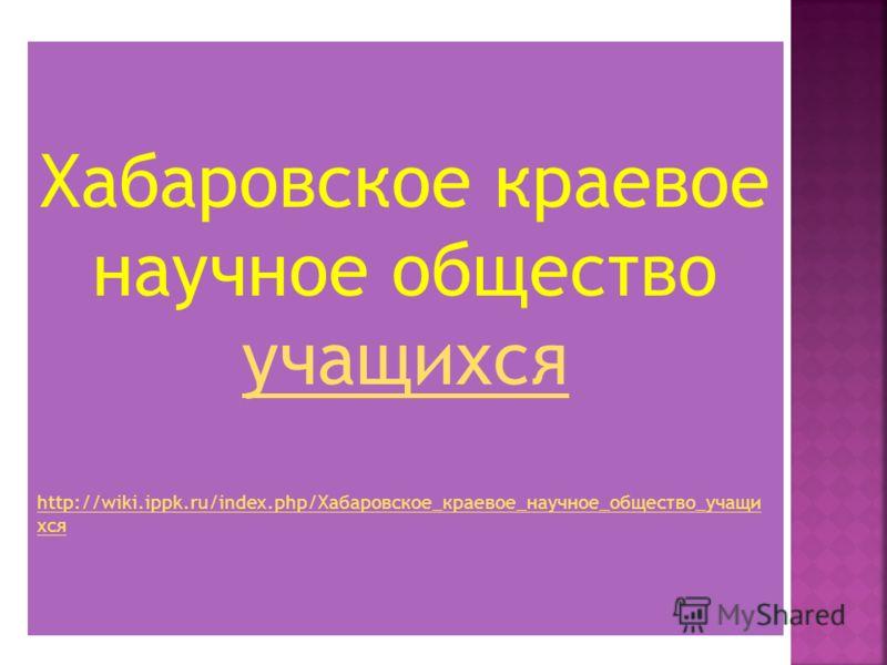 Хабаровское краевое научное общество учащихся учащихся http://wiki.ippk.ru/index.php/Хабаровское_краевое_научное_общество_учащи хся