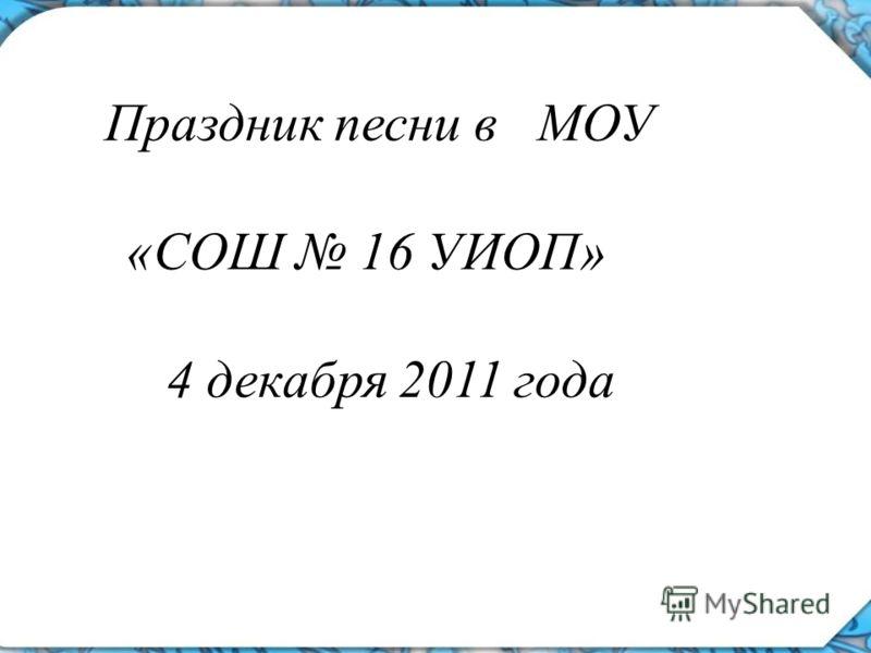 Праздник песни в МОУ «СОШ 16 УИОП» 4 декабря 2011 года