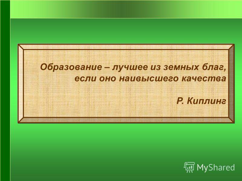 Образование – лучшее из земных благ, если оно наивысшего качества Р. Киплинг