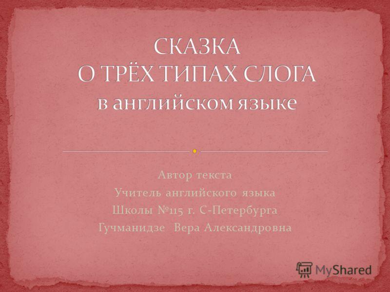 Автор текста Учитель английского языка Школы 115 г. С-Петербурга Гучманидзе Вера Александровна