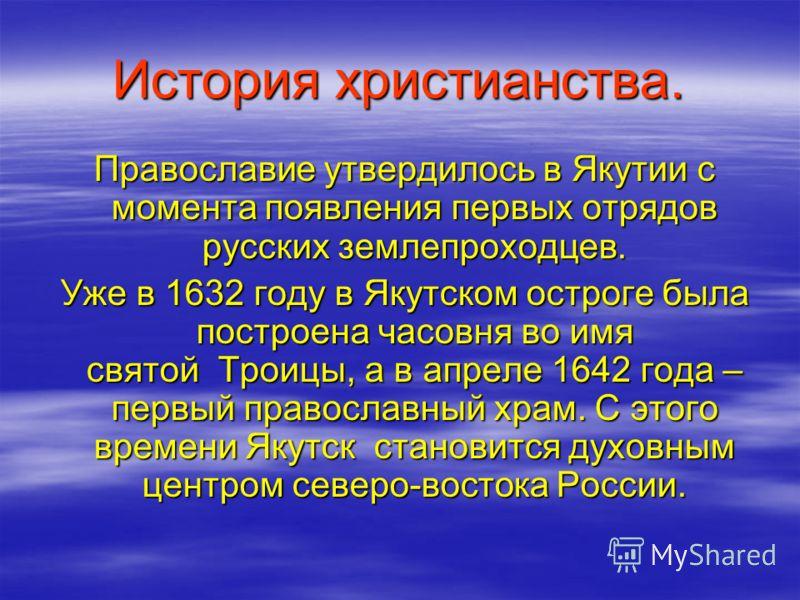 История христианства. Православие утвердилось в Якутии с момента появления первых отрядов русских землепроходцев. Православие утвердилось в Якутии с момента появления первых отрядов русских землепроходцев. Уже в 1632 году в Якутском остроге была пост