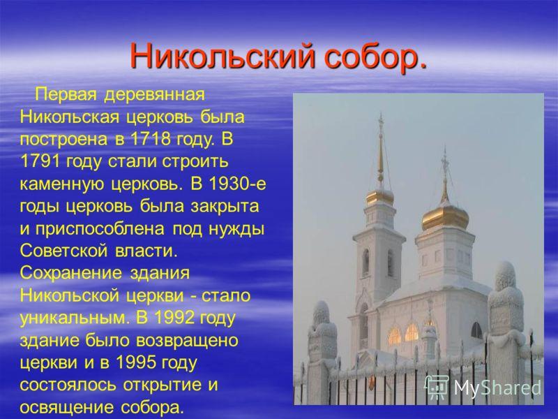 Никольский собор. Первая деревянная Никольская церковь была построена в 1718 году. В 1791 году стали строить каменную церковь. В 1930-е годы церковь была закрыта и приспособлена под нужды Советской власти. Сохранение здания Никольской церкви - стало