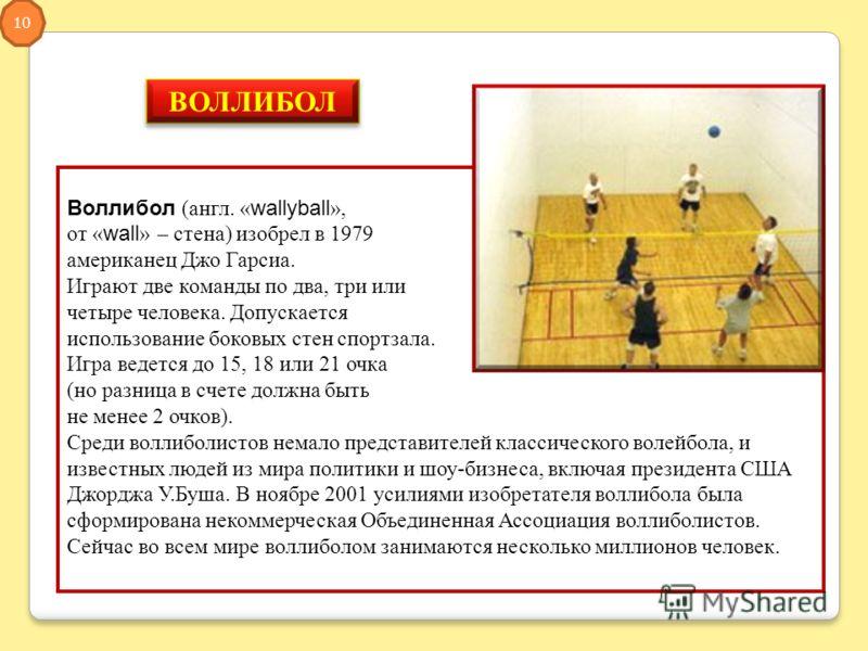 ВОЛЛИБОЛ Воллибол (англ. «wallyball», от «wall» – стена) изобрел в 1979 американец Джо Гарсиа. Играют две команды по два, три или четыре человека. Допускается использование боковых стен спортзала. Игра ведется до 15, 18 или 21 очка (но разница в счет