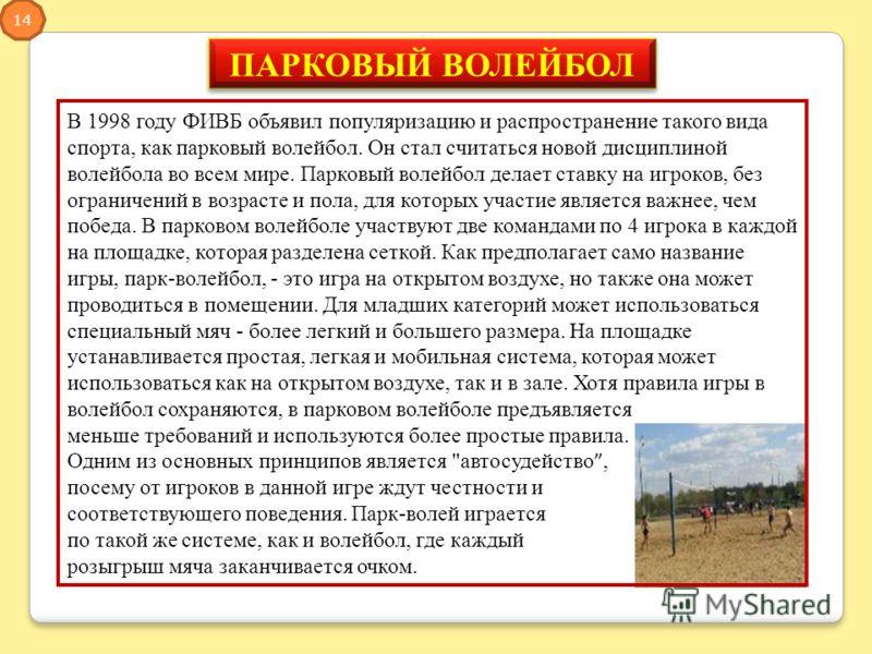 ПАРКОВЫЙ ВОЛЕЙБОЛ В 1998 году ФИВБ объявил популяризацию и распространение такого вида спорта, как парковый волейбол. Он стал считаться новой дисциплиной волейбола во всем мире. Парковый волейбол делает ставку на игроков, без ограничений в возрасте и