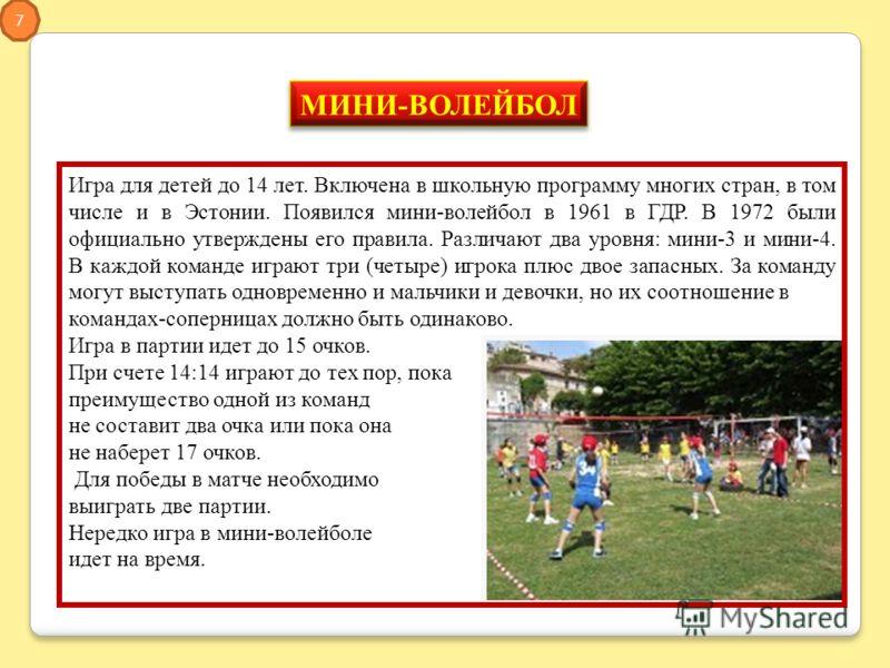 Игра для детей до 14 лет. Включена в школьную программу многих стран, в том числе и в Эстонии. Появился мини-волейбол в 1961 в ГДР. В 1972 были официально утверждены его правила. Различают два уровня: мини-3 и мини-4. В каждой команде играют три (чет