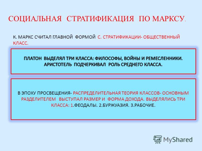 СОЦИАЛЬНАЯ СТРАТИФИКАЦИЯ ПО МАРКСУ. К. МАРКС СЧИТАЛ ГЛАВНОЙ ФОРМОЙ С. СТРАТИФИКАЦИИ- ОБЩЕСТВЕННЫЙ КЛАСС. В ЭПОХУ ПРОСВЕЩЕНИЯ- РАСПРЕДЕЛИТЕЛЬНАЯ ТЕОРИЯ КЛАССОВ- ОСНОВНЫМ РАЗДЕЛИТЕЛЕМ ВЫСТУПАЛ РАЗМЕР И ФОРМА ДОХОДА. ВЫДЕЛЯЛИСЬ ТРИ КЛАССА: 1.ФЕОДАЛЫ. 2.