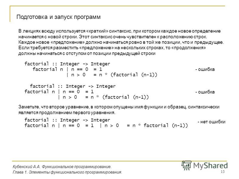 15 Кубенский А.А. Функциональное программирование. Глава 1. Элементы функционального программирования. Подготовка и запуск программ factorial :: Integer -> Integer factorial n | n == 0 = 1 | n > 0 = n * (factorial (n-1)) В лекциях всюду используется