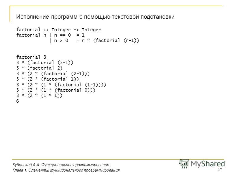 17 Исполнение программ с помощью текстовой подстановки factorial :: Integer -> Integer factorial n | n == 0 = 1 | n > 0 = n * (factorial (n-1)) factorial 3 3 * (factorial (3-1)) 3 * (factorial 2) 3 * (2 * (factorial (2-1))) 3 * (2 * (factorial 1)) 3