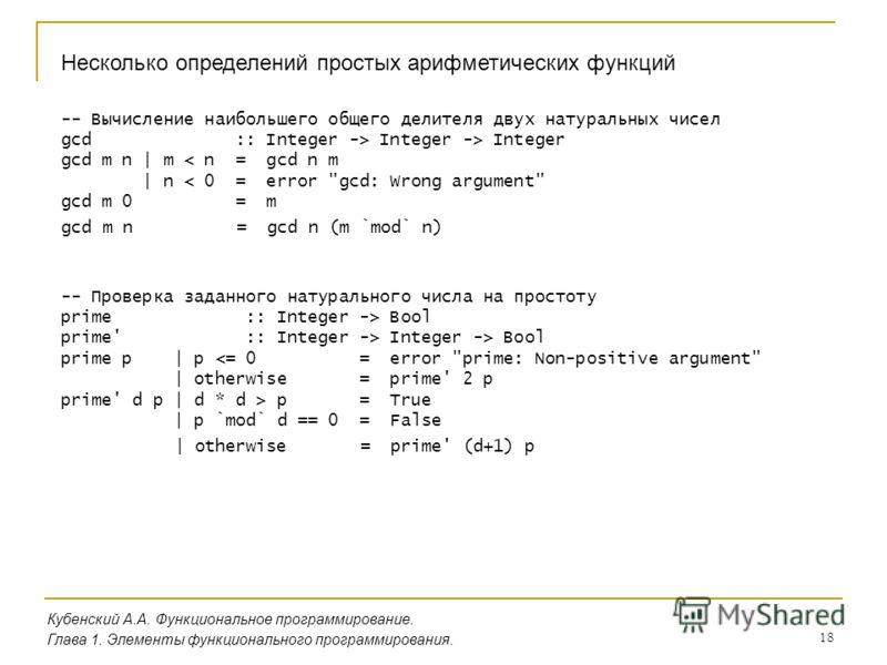 18 Несколько определений простых арифметических функций Кубенский А.А. Функциональное программирование. Глава 1. Элементы функционального программирования. -- Вычисление наибольшего общего делителя двух натуральных чисел gcd :: Integer -> Integer ->