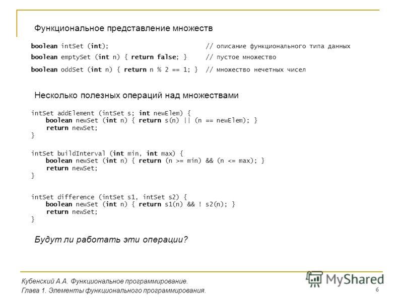 6 Кубенский А.А. Функциональное программирование. Глава 1. Элементы функционального программирования. Функциональное представление множеств boolean intSet (int); // описание функционального типа данных boolean emptySet (int n) { return false; } // пу