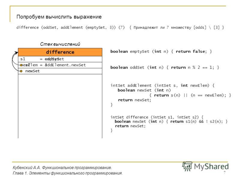 7 Кубенский А.А. Функциональное программирование. Глава 1. Элементы функционального программирования. Попробуем вычислить выражение difference (oddSet, addElement (emptySet, 3)) (7) { Принадлежит ли 7 множеству [odds] \ [3] } addElement s = emptySet