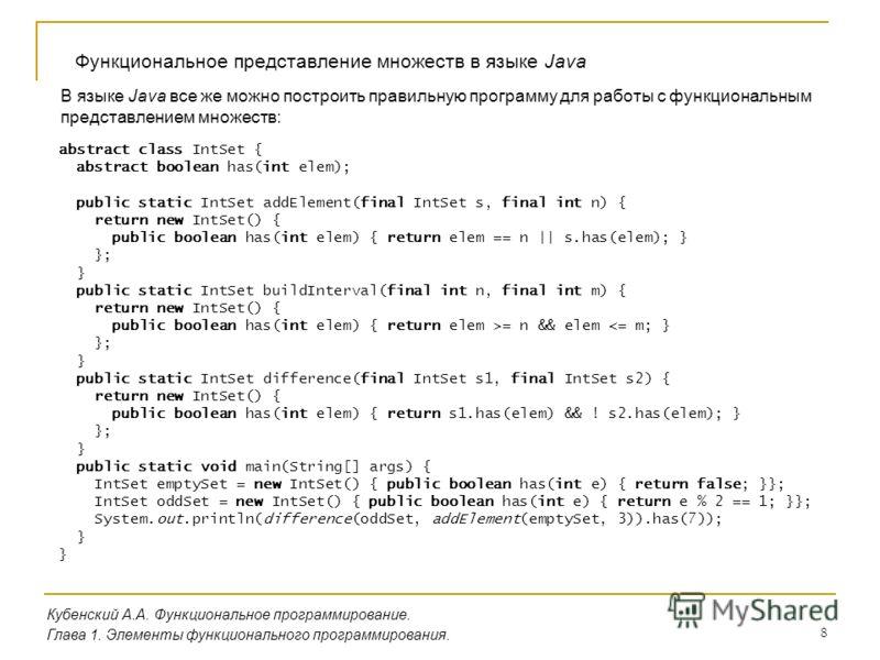 8 Кубенский А.А. Функциональное программирование. Глава 1. Элементы функционального программирования. Функциональное представление множеств в языке Java В языке Java все же можно построить правильную программу для работы с функциональным представлени