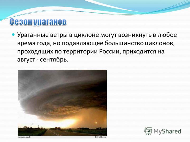 Ураганные ветры в циклоне могут возникнуть в любое время года, но подавляющее большинство циклонов, проходящих по территории России, приходится на август - сентябрь.