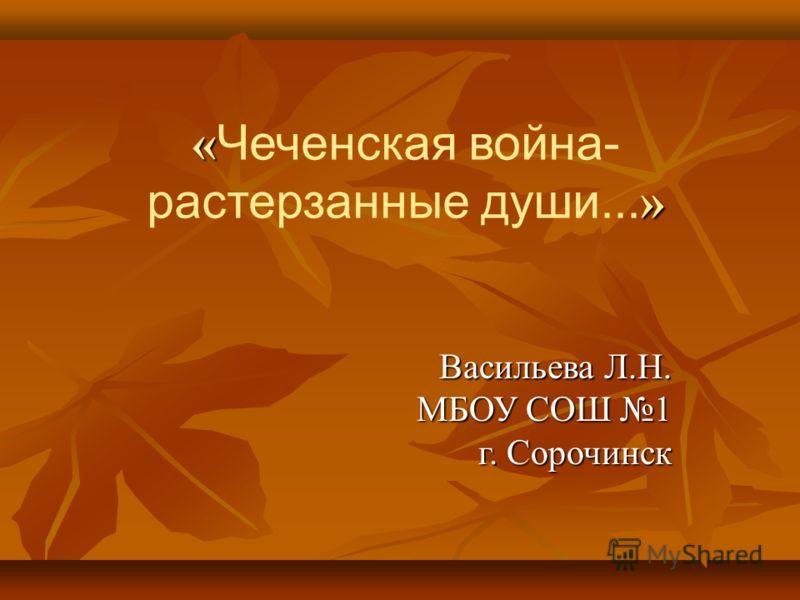 « » « Чеченская война- растерзанные души... » Васильева Л.Н. МБОУ СОШ 1 г. Сорочинск
