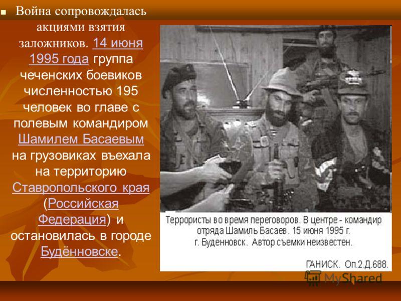 Война сопровождалась акциями взятия заложников. 14 июня 1995 года группа чеченских боевиков численностью 195 человек во главе с полевым командиром Шамилем Басаевым на грузовиках въехала на территорию Ставропольского края (Российская Федерация) и оста