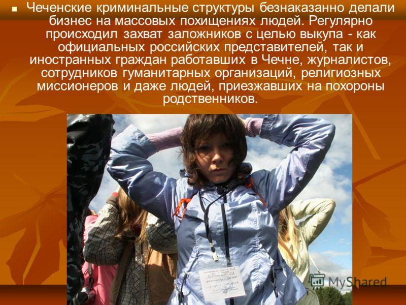 Чеченские криминальные структуры безнаказанно делали бизнес на массовых похищениях людей. Регулярно происходил захват заложников с целью выкупа - как официальных российских представителей, так и иностранных граждан работавших в Чечне, журналистов, со