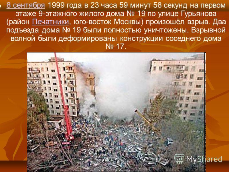 8 сентября 1999 года в 23 часа 59 минут 58 секунд на первом этаже 9-этажного жилого дома 19 по улице Гурьянова (район Печатники, юго-восток Москвы) произошёл взрыв. Два подъезда дома 19 были полностью уничтожены. Взрывной волной были деформированы ко