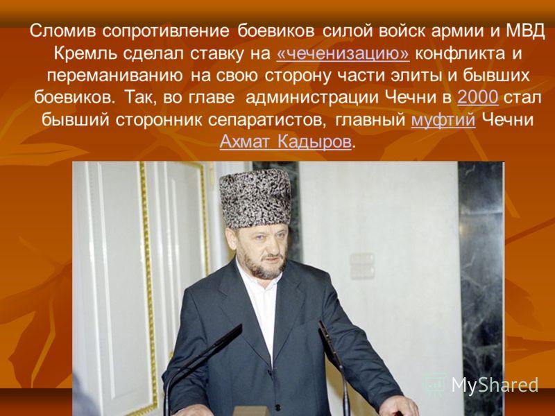 Сломив сопротивление боевиков силой войск армии и МВД Кремль сделал ставку на «чеченизацию» конфликта и переманиванию на свою сторону части элиты и бывших боевиков. Так, во главе администрации Чечни в 2000 стал бывший сторонник сепаратистов, главный