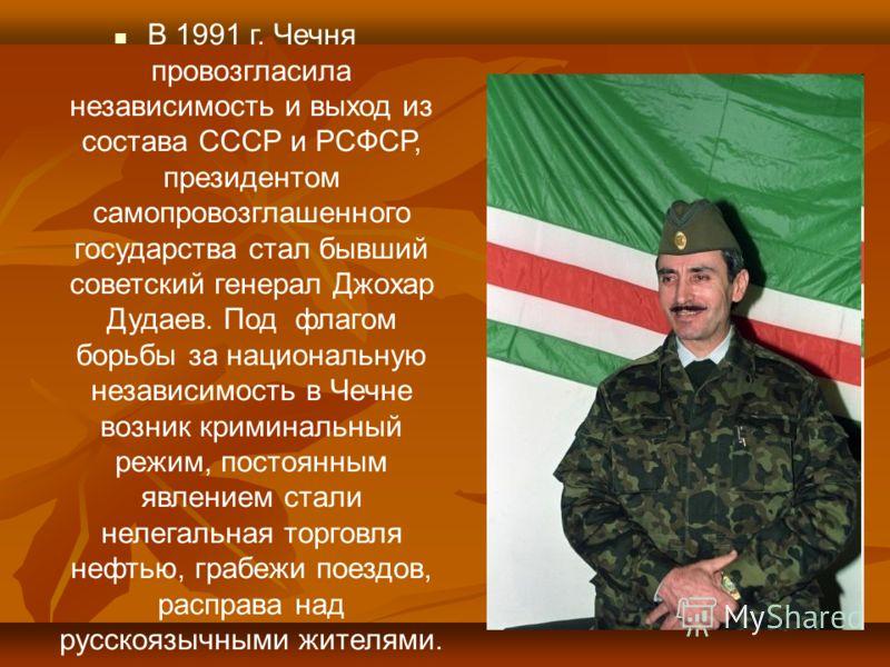 В 1991 г. Чечня провозгласила независимость и выход из состава СССР и РСФСР, президентом самопровозглашенного государства стал бывший советский генерал Джохар Дудаев. Под флагом борьбы за национальную независимость в Чечне возник криминальный режим,
