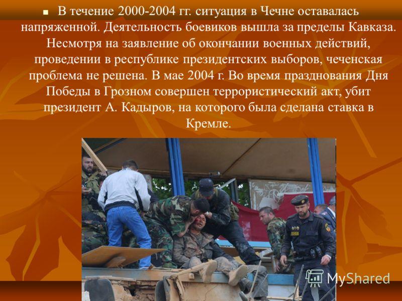 В течение 2000-2004 гг. ситуация в Чечне оставалась напряженной. Деятельность боевиков вышла за пределы Кавказа. Несмотря на заявление об окончании военных действий, проведении в республике президентских выборов, чеченская проблема не решена. В мае 2