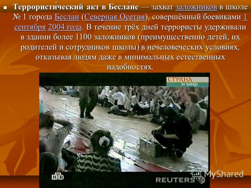 Террористи́ческий акт в Бесла́не захват заложников в школе 1 города Беслан (Северная Осетия), совершённый боевиками 1 сентября 2004 года. В течение трёх дней террористы удерживали в здании более 1100 заложников (преимущественно детей, их родителей и