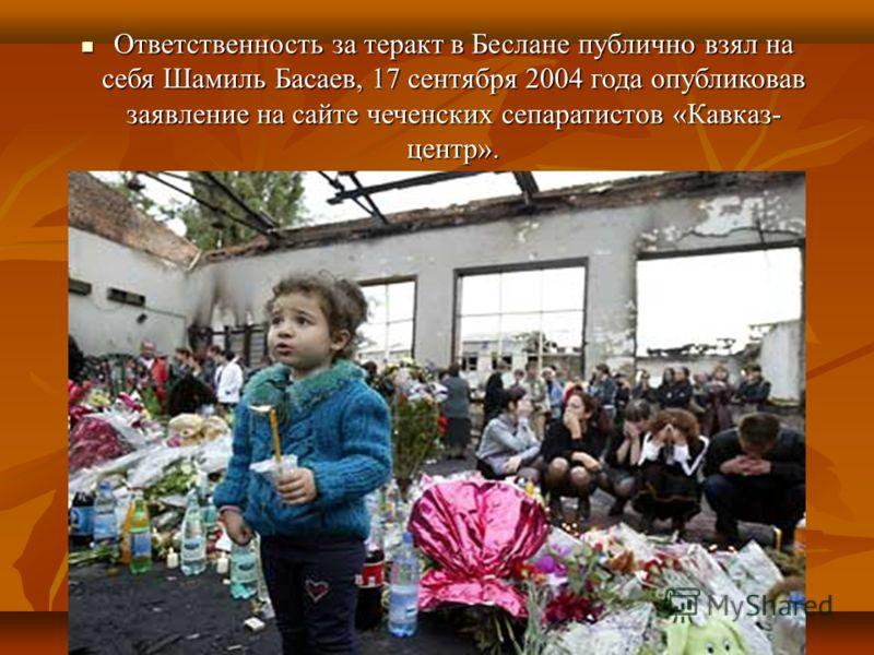 Ответственность за теракт в Беслане публично взял на себя Шамиль Басаев, 17 сентября 2004 года опубликовав заявление на сайте чеченских сепаратистов «Кавказ- центр». Ответственность за теракт в Беслане публично взял на себя Шамиль Басаев, 17 сентября