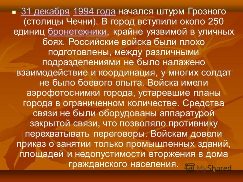 31 декабря 1994 года начался штурм Грозного (столицы Чечни). В город вступили около 250 единиц бронетехники, крайне уязвимой в уличных боях. Российские войска были плохо подготовлены, между различными подразделениями не было налажено взаимодействие и