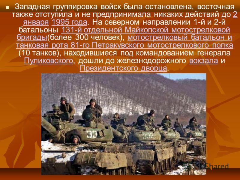 Западная группировка войск была остановлена, восточная также отступила и не предпринимала никаких действий до 2 января 1995 года. На северном направлении 1-й и 2-й батальоны 131-й отдельной Майкопской мотострелковой бригады(более 300 человек), мотост