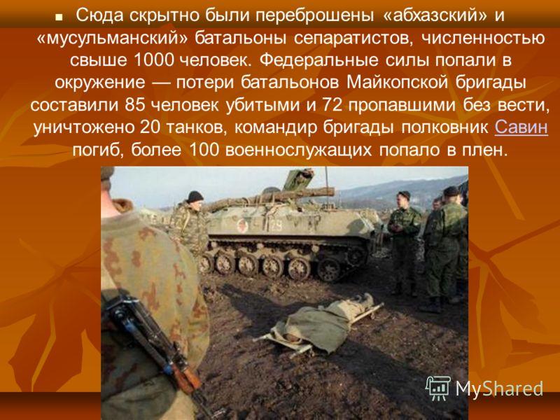 Сюда скрытно были переброшены «абхазский» и «мусульманский» батальоны сепаратистов, численностью свыше 1000 человек. Федеральные силы попали в окружение потери батальонов Майкопской бригады составили 85 человек убитыми и 72 пропавшими без вести, унич