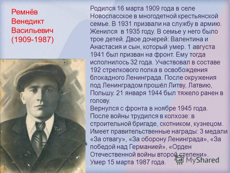 Ремнёв Венедикт Васильевич (1909-1987) Родился 16 марта 1909 года в селе Новоспасское в многодетной крестьянской семье. В 1931 призвали на службу в армию. Женился в 1935 году. В семье у него было трое детей. Двое дочерей: Валентина и Анастасия и сын,