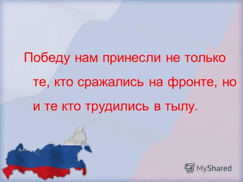 Победу нам принесли не только те, кто сражались на фронте, но и те кто трудились в тылу.