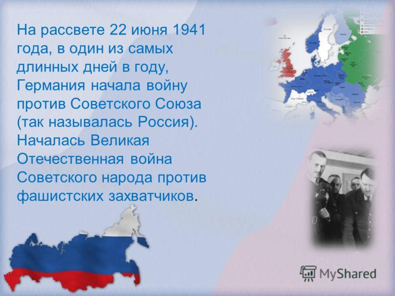 На рассвете 22 июня 1941 года, в один из самых длинных дней в году, Германия начала войну против Советского Союза (так называлась Россия). Началась Великая Отечественная война Советского народа против фашистских захватчиков.