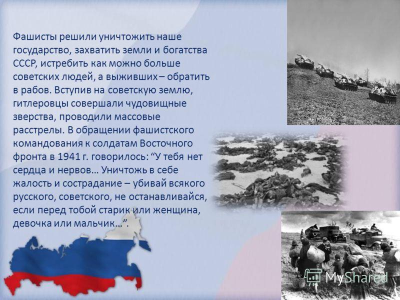 Фашисты решили уничтожить наше государство, захватить земли и богатства СССР, истребить как можно больше советских людей, а выживших – обратить в рабов. Вступив на советскую землю, гитлеровцы совершали чудовищные зверства, проводили массовые расстрел