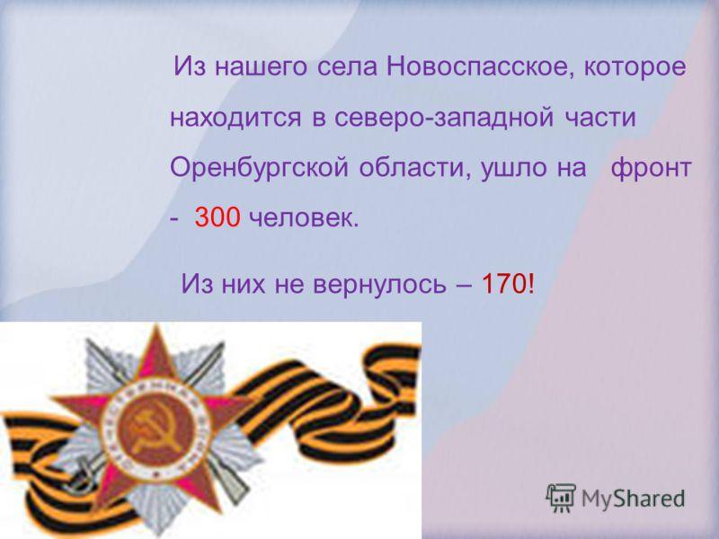 Из нашего села Новоспасское, которое находится в северо-западной части Оренбургской области, ушло на фронт - 300 человек. Из них не вернулось – 170!