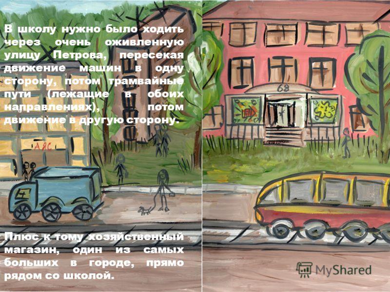 В школу нужно было ходить через очень оживленную улицу Петрова, пересекая движение машин в одну сторону, потом трамвайные пути (лежащие в обоих направлениях), потом движение в другую сторону. Плюс к тому хозяйственный магазин, один из самых больших в
