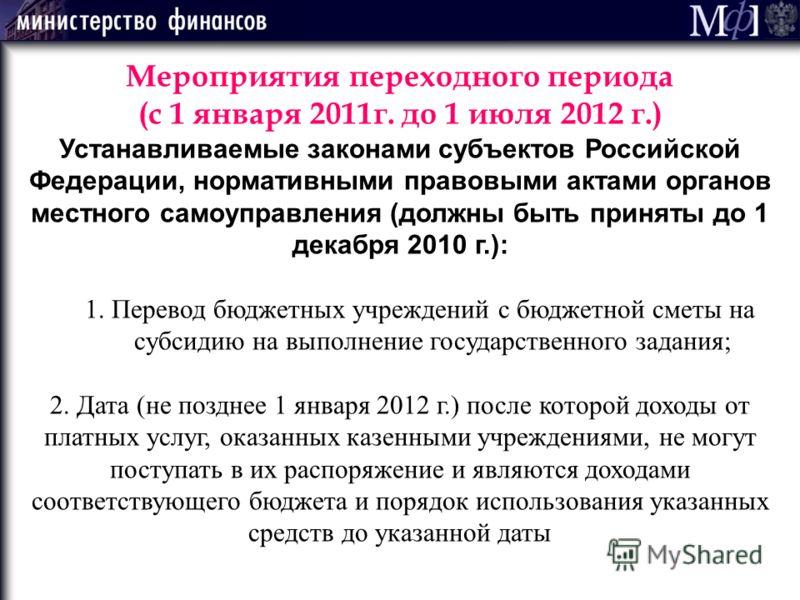 Мероприятия переходного периода (с 1 января 2011г. до 1 июля 2012 г.) Устанавливаемые законами субъектов Российской Федерации, нормативными правовыми актами органов местного самоуправления (должны быть приняты до 1 декабря 2010 г.): 1. Перевод бюджет