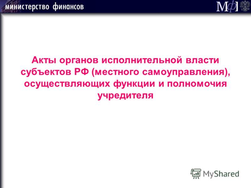 Акты органов исполнительной власти субъектов РФ (местного самоуправления), осуществляющих функции и полномочия учредителя