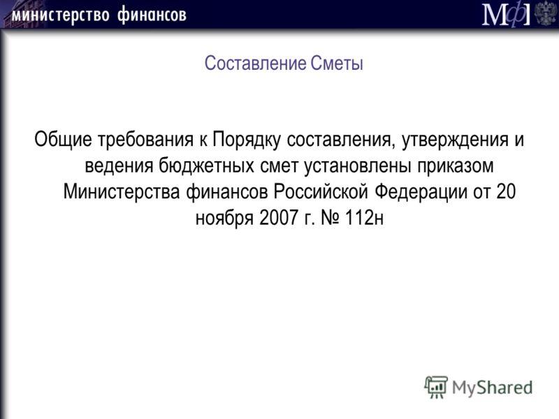 Составление Сметы Общие требования к Порядку составления, утверждения и ведения бюджетных смет установлены приказом Министерства финансов Российской Федерации от 20 ноября 2007 г. 112н