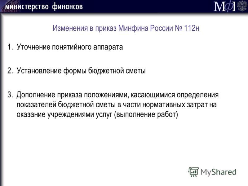 Изменения в приказ Минфина России 112н 1.Уточнение понятийного аппарата 2.Установление формы бюджетной сметы 3.Дополнение приказа положениями, касающимися определения показателей бюджетной сметы в части нормативных затрат на оказание учреждениями усл