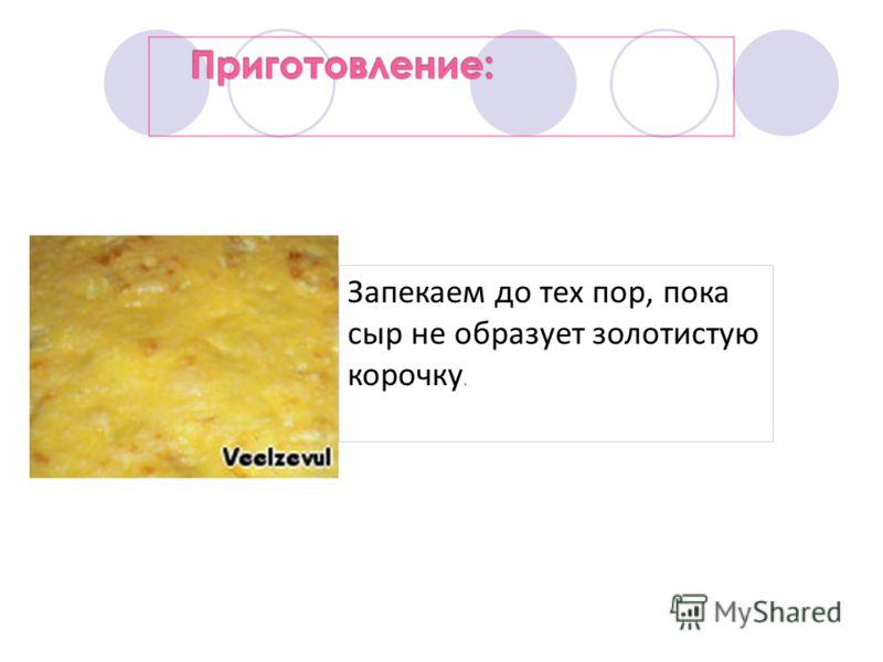 Запекаем до тех пор, пока сыр не образует золотистую корочку.
